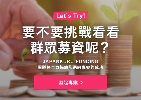 Would you like to give crowdfunding a try?With JAPANKURU, you will receive full support from an exclusive team to ensure your project is completed.發起專案